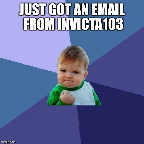 Success Kid Meme | JUST GOT AN EMAIL FROM INVICTA103 | image tagged in memes,success kid | made w/ Imgflip meme maker