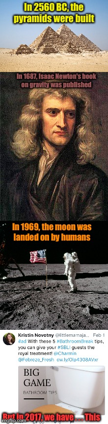 Yeah. Maybe the world is dumbing down. | In 2560 BC, the pyramids were built In 1687, Isaac Newton's book on gravity was published In 1969, the moon was landed on by humans But in 2 | image tagged in 2017,accomplishment | made w/ Imgflip meme maker