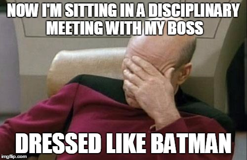 Captain Picard Facepalm Meme | NOW I'M SITTING IN A DISCIPLINARY MEETING WITH MY BOSS DRESSED LIKE BATMAN | image tagged in memes,captain picard facepalm | made w/ Imgflip meme maker
