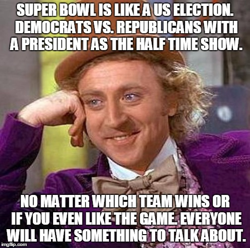 Superbowl like Election |  SUPER BOWL IS LIKE A US ELECTION. DEMOCRATS VS. REPUBLICANS WITH A PRESIDENT AS THE HALF TIME SHOW. NO MATTER WHICH TEAM WINS OR IF YOU EVEN LIKE THE GAME. EVERYONE WILL HAVE SOMETHING TO TALK ABOUT. | image tagged in superbowl,election | made w/ Imgflip meme maker
