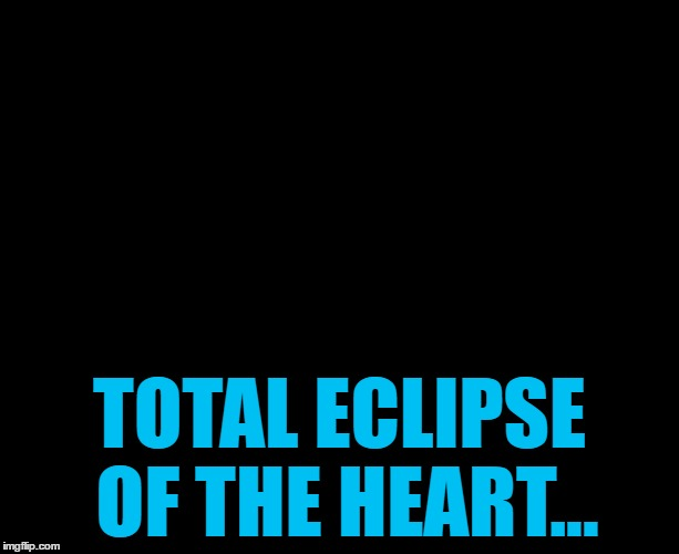 Lights out week - an Octavia_Melody event | TOTAL ECLIPSE OF THE HEART... | image tagged in darkness,memes,lights out week,music,bonnie tyler,eclipse | made w/ Imgflip meme maker