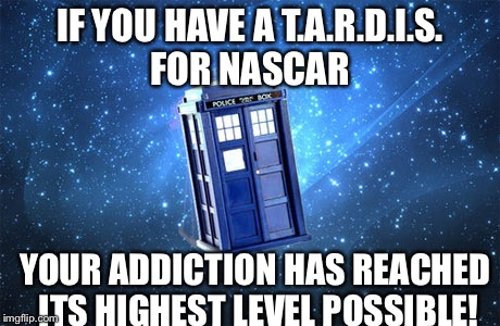IF YOU HAVE A T.A.R.D.I.S. FOR NASCAR YOUR ADDICTION HAS REACHED ITS HIGHEST LEVEL POSSIBLE! | image tagged in nascar | made w/ Imgflip meme maker