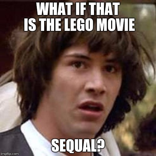 Conspiracy Keanu Meme | WHAT IF THAT IS THE LEGO MOVIE SEQUAL? | image tagged in memes,conspiracy keanu | made w/ Imgflip meme maker
