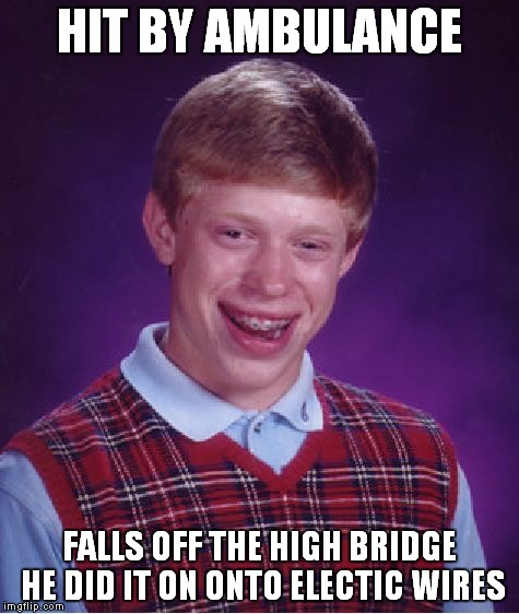 Bad Luck Brian Meme | HIT BY AMBULANCE FALLS OFF THE HIGH BRIDGE HE DID IT ON ONTO ELECTIC WIRES | image tagged in memes,bad luck brian | made w/ Imgflip meme maker