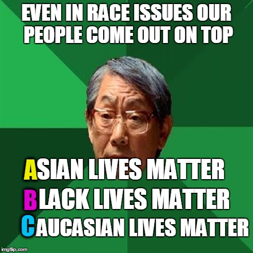 High Expectations Asian Father Meme | EVEN IN RACE ISSUES OUR PEOPLE COME OUT ON TOP AUCASIAN LIVES MATTER A SIAN LIVES MATTER B LACK LIVES MATTER C | image tagged in memes,high expectations asian father | made w/ Imgflip meme maker