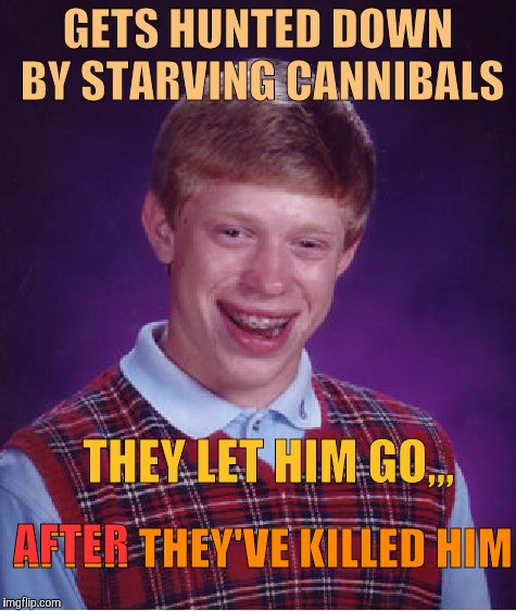 Bad Luck Brian Meme | GETS HUNTED DOWN BY STARVING CANNIBALS THEY LET HIM GO,,, AFTER THEY'VE KILLED HIM AFTER | image tagged in memes,bad luck brian | made w/ Imgflip meme maker