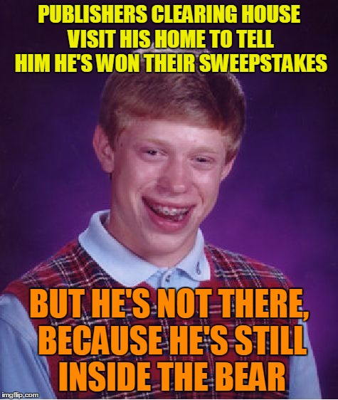 Bad Luck Brian Meme | PUBLISHERS CLEARING HOUSE VISIT HIS HOME TO TELL HIM HE'S WON THEIR SWEEPSTAKES BUT HE'S NOT THERE, BECAUSE HE'S STILL INSIDE THE BEAR | image tagged in memes,bad luck brian | made w/ Imgflip meme maker