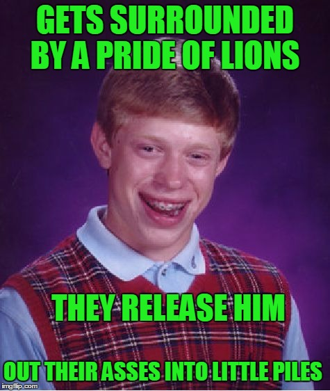 Bad Luck Brian Meme | GETS SURROUNDED BY A PRIDE OF LIONS THEY RELEASE HIM OUT THEIR ASSES INTO LITTLE PILES | image tagged in memes,bad luck brian | made w/ Imgflip meme maker