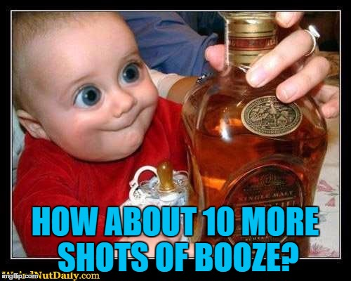 HOW ABOUT 10 MORE SHOTS OF BOOZE? | made w/ Imgflip meme maker
