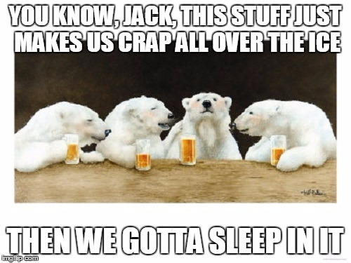 YOU KNOW, JACK, THIS STUFF JUST MAKES US CRAP ALL OVER THE ICE THEN WE GOTTA SLEEP IN IT | made w/ Imgflip meme maker