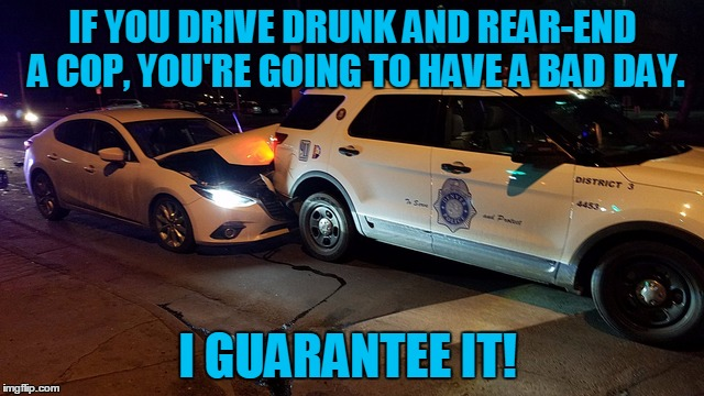 He's got some 'splainin' to do! | IF YOU DRIVE DRUNK AND REAR-END A COP, YOU'RE GOING TO HAVE A BAD DAY. I GUARANTEE IT! | image tagged in cop rear ended,drunk driving,cops,bad day,i guarantee it | made w/ Imgflip meme maker