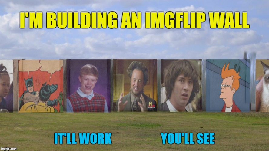 I'M BUILDING AN IMGFLIP WALL IT'LL WORK                     YOU'LL SEE | made w/ Imgflip meme maker