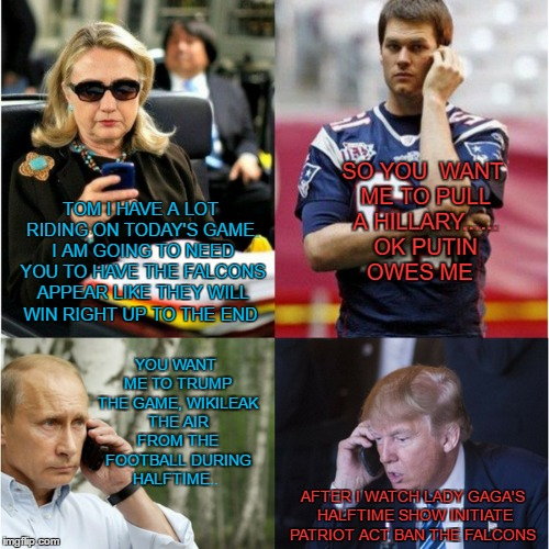 The Patriot Act  |  SO YOU  WANT ME TO PULL A HILLARY...... OK PUTIN OWES ME; TOM I HAVE A LOT RIDING ON TODAY'S GAME. I AM GOING TO NEED YOU TO HAVE THE FALCONS APPEAR LIKE THEY WILL WIN RIGHT UP TO THE END; YOU WANT ME TO TRUMP THE GAME, WIKILEAK THE AIR FROM THE FOOTBALL DURING HALFTIME.. AFTER I WATCH LADY GAGA'S HALFTIME SHOW INITIATE PATRIOT ACT BAN THE FALCONS | image tagged in tom brady superbowl,trump hillary,putin on phone,the patriot,ban,falcons | made w/ Imgflip meme maker
