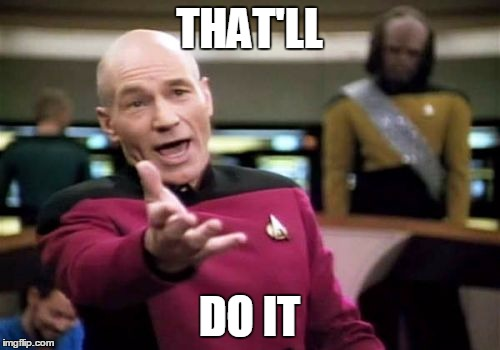 Picard Wtf Meme | THAT'LL DO IT | image tagged in memes,picard wtf | made w/ Imgflip meme maker