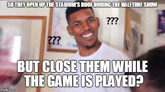 I thought football was usually played outdoors |  SO THEY OPEN UP THE STADIUM'S ROOF DURING THE HALFTIME SHOW; BUT CLOSE THEM WHILE THE GAME IS PLAYED? | image tagged in black guy confused,memes,trhtimmy,sports,football,super bowl | made w/ Imgflip meme maker