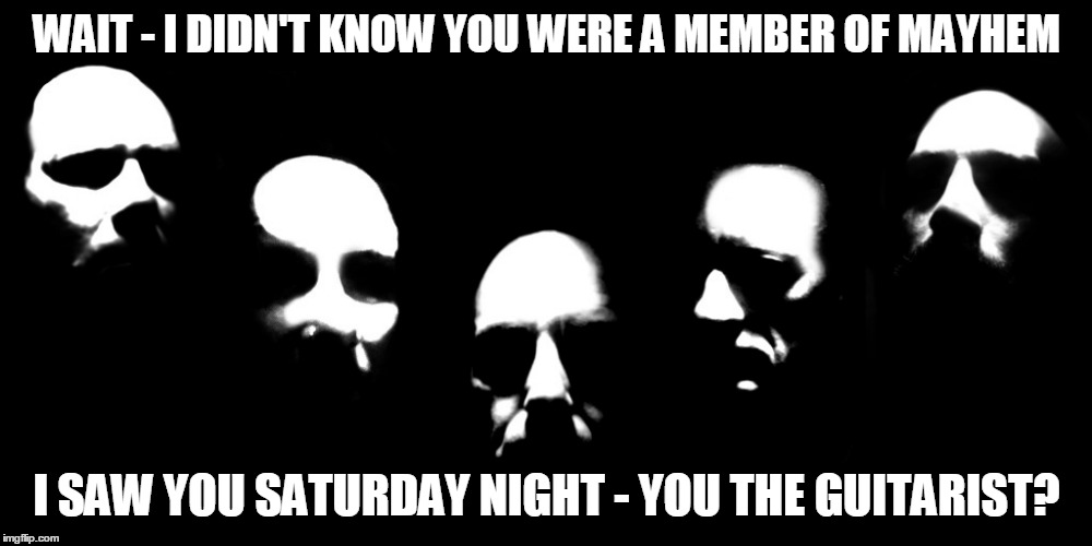 WAIT - I DIDN'T KNOW YOU WERE A MEMBER OF MAYHEM I SAW YOU SATURDAY NIGHT - YOU THE GUITARIST? | made w/ Imgflip meme maker