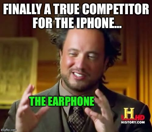 Ancient Aliens Meme | FINALLY A TRUE COMPETITOR FOR THE IPHONE... THE EARPHONE | image tagged in memes,ancient aliens | made w/ Imgflip meme maker