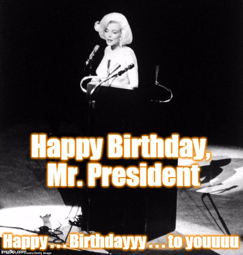 Happy Birthday, Mr. President Happy . . . Birthdayyy . . . to youuuu | made w/ Imgflip meme maker
