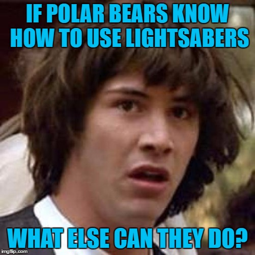 Conspiracy Keanu Meme | IF POLAR BEARS KNOW HOW TO USE LIGHTSABERS WHAT ELSE CAN THEY DO? | image tagged in memes,conspiracy keanu | made w/ Imgflip meme maker