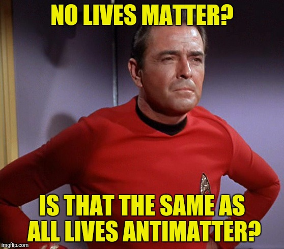NO LIVES MATTER? IS THAT THE SAME AS ALL LIVES ANTIMATTER? | made w/ Imgflip meme maker