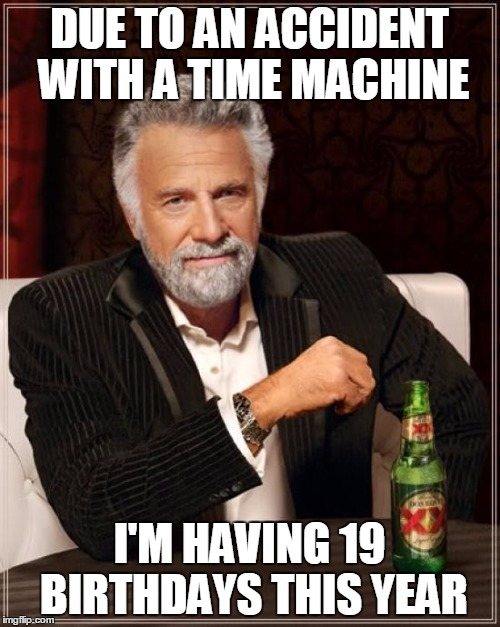 The Most Interesting Man In The World Meme | DUE TO AN ACCIDENT WITH A TIME MACHINE I'M HAVING 19 BIRTHDAYS THIS YEAR | image tagged in memes,the most interesting man in the world | made w/ Imgflip meme maker