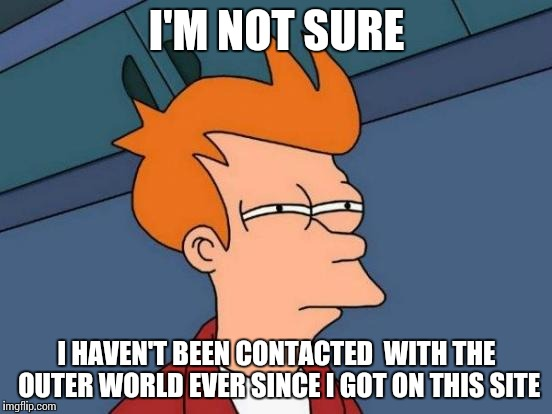 Futurama Fry Meme | I'M NOT SURE I HAVEN'T BEEN CONTACTED  WITH THE OUTER WORLD EVER SINCE I GOT ON THIS SITE | image tagged in memes,futurama fry | made w/ Imgflip meme maker