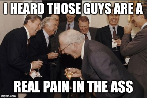 Laughing Men In Suits Meme | I HEARD THOSE GUYS ARE A REAL PAIN IN THE ASS | image tagged in memes,laughing men in suits | made w/ Imgflip meme maker