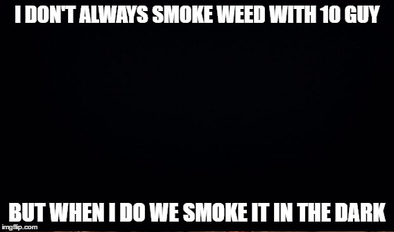 I DON'T ALWAYS SMOKE WEED WITH 10 GUY BUT WHEN I DO WE SMOKE IT IN THE DARK | made w/ Imgflip meme maker