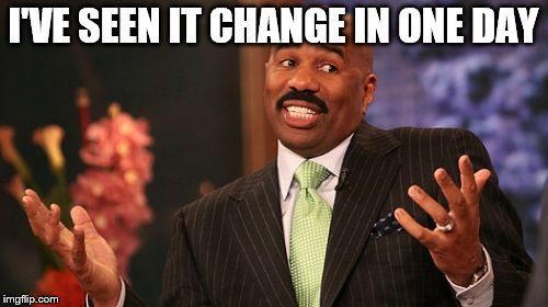 Steve Harvey Meme | I'VE SEEN IT CHANGE IN ONE DAY | image tagged in memes,steve harvey | made w/ Imgflip meme maker