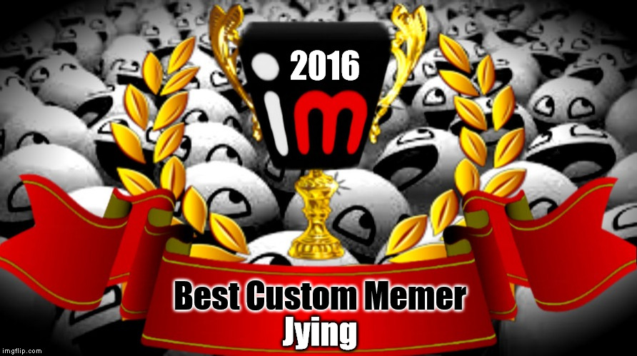 2016 imgflip Award Winner for Best Custom Memer | 2016 Best Custom Memer Jying | image tagged in 2016 imgflip awards,first annual,winner,jying,best custom memer | made w/ Imgflip meme maker