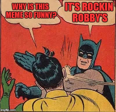 Batman Slapping Robin Meme | WHY IS THIS MEME SO FUNNY? IT'S ROCKIN ROBBY'S | image tagged in memes,batman slapping robin | made w/ Imgflip meme maker