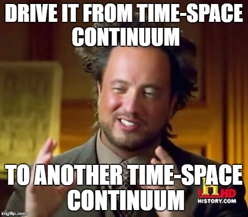 DRIVE IT FROM TIME-SPACE CONTINUUM TO ANOTHER TIME-SPACE CONTINUUM | image tagged in memes,ancient aliens | made w/ Imgflip meme maker