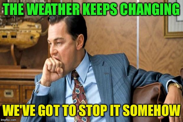 THE WEATHER KEEPS CHANGING WE'VE GOT TO STOP IT SOMEHOW | made w/ Imgflip meme maker