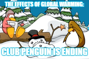 RIP Club Penguin | THE EFFECTS OF GLOBAL WARMING: CLUB PENGUIN IS ENDING | image tagged in rip club penguin,club penguin,lol,sad,rip childhood | made w/ Imgflip meme maker