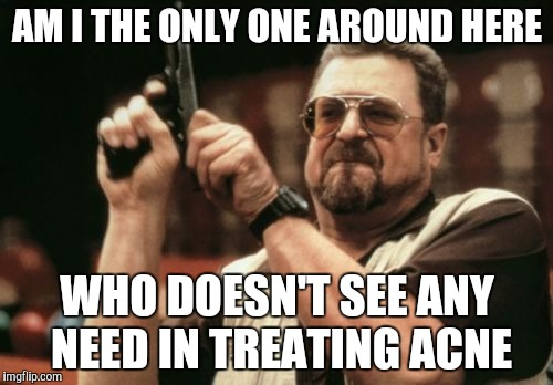 If appearances don't matter and acne doesn't actually affect your health... |  AM I THE ONLY ONE AROUND HERE; WHO DOESN'T SEE ANY NEED IN TREATING ACNE | image tagged in memes,am i the only one around here,acne | made w/ Imgflip meme maker
