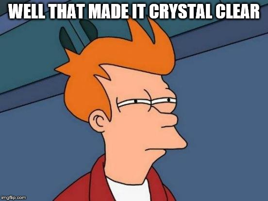 Futurama Fry Meme | WELL THAT MADE IT CRYSTAL CLEAR | image tagged in memes,futurama fry | made w/ Imgflip meme maker