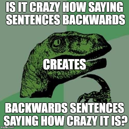 See it? | IS IT CRAZY HOW SAYING SENTENCES BACKWARDS BACKWARDS SENTENCES SAYING HOW CRAZY IT IS? CREATES | image tagged in memes,philosoraptor | made w/ Imgflip meme maker