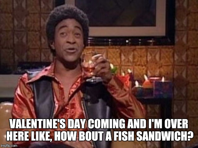 How bout a fish sandwich? | VALENTINE'S DAY COMING AND I'M OVER HERE LIKE, HOW BOUT A FISH SANDWICH? | image tagged in snl ladies man,valentine's day,separated,just divorced,lonely | made w/ Imgflip meme maker