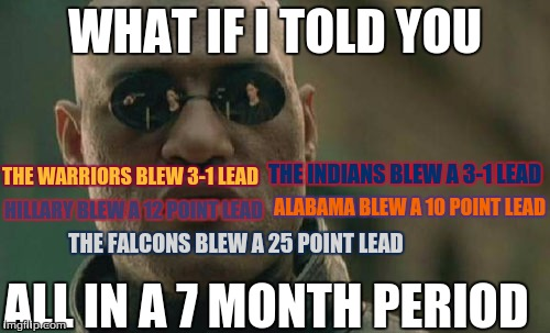 Crazy comebacks |  WHAT IF I TOLD YOU; THE WARRIORS BLEW 3-1 LEAD; THE INDIANS BLEW A 3-1 LEAD; ALABAMA BLEW A 10 POINT LEAD; HILLARY BLEW A 12 POINT LEAD; THE FALCONS BLEW A 25 POINT LEAD; ALL IN A 7 MONTH PERIOD | image tagged in matrix morpheus,cavs,alabama football,falcons,new england patriots,what if i told you | made w/ Imgflip meme maker