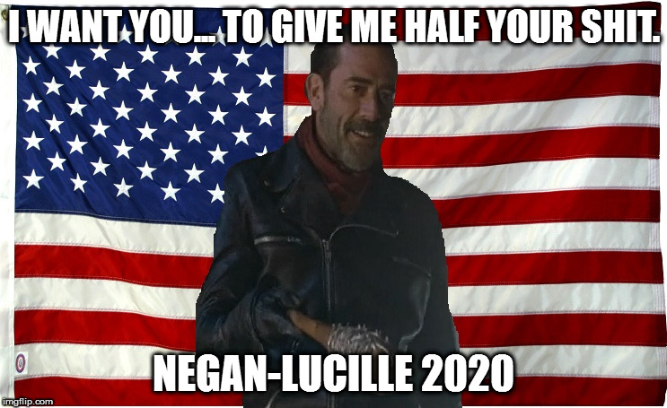 Vote for Negan | I WANT YOU... TO GIVE ME HALF YOUR SHIT. NEGAN-LUCILLE 2020 | image tagged in vote for negan | made w/ Imgflip meme maker