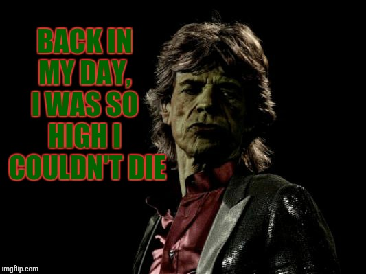 BACK IN MY DAY,  I WAS SO   HIGH I   COULDN'T DIE | image tagged in mick jagger zombie | made w/ Imgflip meme maker