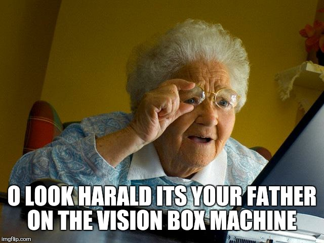 Grandma Finds The Internet Meme | O LOOK HARALD ITS YOUR FATHER ON THE VISION BOX MACHINE | image tagged in memes,grandma finds the internet | made w/ Imgflip meme maker