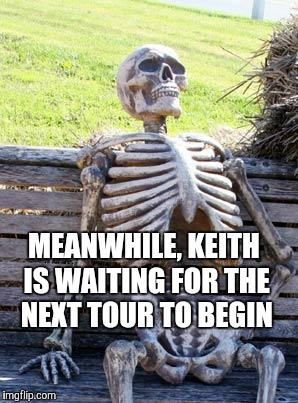 Waiting Skeleton Meme | MEANWHILE, KEITH IS WAITING FOR THE NEXT TOUR TO BEGIN | image tagged in memes,waiting skeleton | made w/ Imgflip meme maker