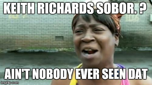Aint Nobody Got Time For That Meme | KEITH RICHARDS SOBOR. ? AIN'T NOBODY EVER SEEN DAT | image tagged in memes,aint nobody got time for that | made w/ Imgflip meme maker