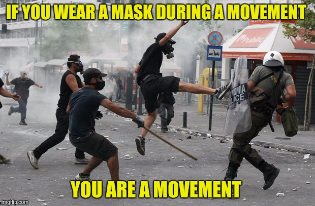 IF YOU WEAR A MASK DURING A MOVEMENT YOU ARE A MOVEMENT | made w/ Imgflip meme maker