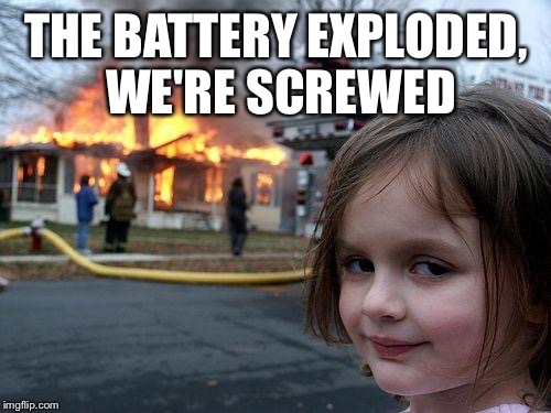 Disaster Girl Meme | THE BATTERY EXPLODED, WE'RE SCREWED | image tagged in memes,disaster girl | made w/ Imgflip meme maker