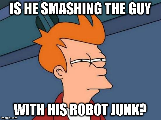 Futurama Fry Meme | IS HE SMASHING THE GUY WITH HIS ROBOT JUNK? | image tagged in memes,futurama fry | made w/ Imgflip meme maker