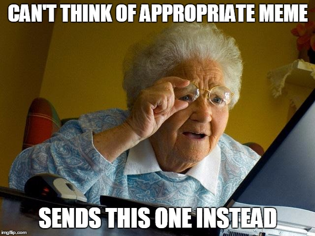 Grandma Finds The Internet Meme | CAN'T THINK OF APPROPRIATE MEME SENDS THIS ONE INSTEAD | image tagged in memes,grandma finds the internet | made w/ Imgflip meme maker