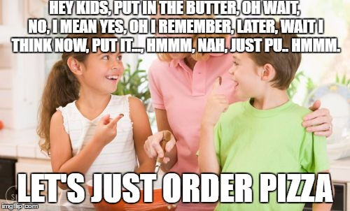 Frustrating Mom | HEY KIDS, PUT IN THE BUTTER, OH WAIT, NO, I MEAN YES, OH I REMEMBER, LATER, WAIT I THINK NOW, PUT IT..., HMMM, NAH, JUST PU.. HMMM. LET'S JU | image tagged in memes,frustrating mom | made w/ Imgflip meme maker