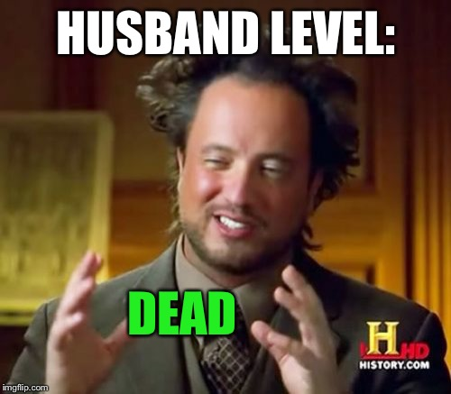 Ancient Aliens Meme | HUSBAND LEVEL: DEAD | image tagged in memes,ancient aliens | made w/ Imgflip meme maker
